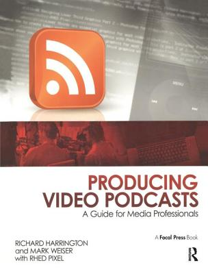 Producing Video Podcasts: A Guide for Media Professionals - Harrington, Richard