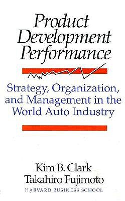 Product Development Performance: Strategy, Organization, and Management in the World Auto Industry - Clark, Kim B, Professor, and Fujimoto, Takahiro, and Fujumoto, Takahiro