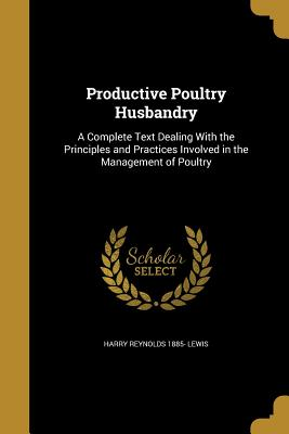 Productive Poultry Husbandry: A Complete Text Dealing with the Principles and Practices Involved in the Management of Poultry - Lewis, Harry Reynolds 1885-