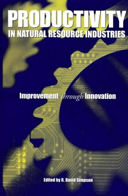 Productivity in Natural Resource Industries: Improvement Through Innovation - Simpson, R David