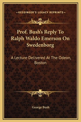 Prof. Bush's Reply to Ralph Waldo Emerson on Swedenborg: A Lecture Delivered at the Odeon, Boston - Bush, George