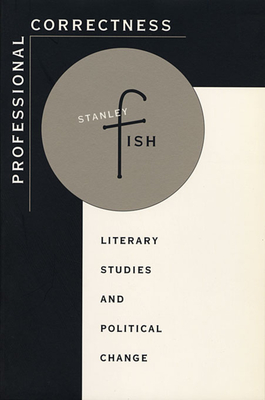 Professional Correctness: Literary Studies and Political Change - Fish, Stanley
