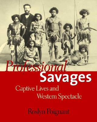 Professional Savages: Captive Lives and Western Spectacle - Poignant, Roslyn