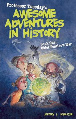 Professor Tuesday's Awesome Adventures in History: Book 1: Chief Pontiac's War - Schatzer, Jeffery L