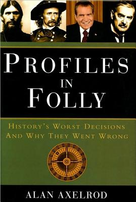 Profiles in Folly: History's Worst Decisions and Why They Went Wrong - Axelrod, Alan, PH.D.