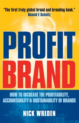 Profitbrand: How to Increase the Profitability, Accountability & Sustainability of Brands - Wreden, Nick