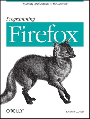 Programming Firefox: Building Applications in the Browser - Feldt, Kenneth C