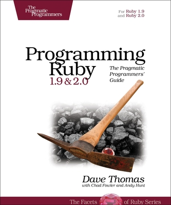 Programming Ruby 1.9 & 2.0: The Pragmatic Programmers' Guide - Thomas, Dave, and Hunt, Andy, and Fowler, Chad