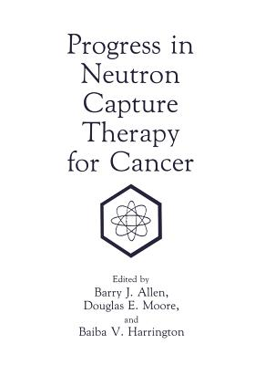 Progress in Neutron Capture Therapy for Cancer - Allen, B J (Editor), and Harrington, B V (Editor), and Moore, D E (Editor)