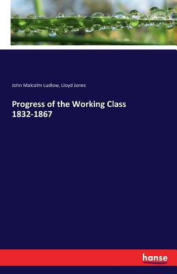 Progress of the Working Class 1832-1867 - Ludlow, John Malcolm