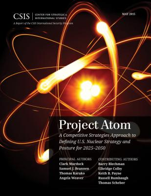 Project Atom: A Competitive Strategies Approach to Defining U.S. Nuclear Strategy and Posture for 2025-2050 - Murdock, Clark A., and Brannen, Samuel, and Karako, Thomas