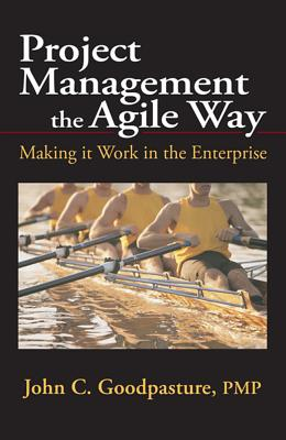 Project Management the Agile Way: Making It Work in the Enterprise - Goodpasture, John
