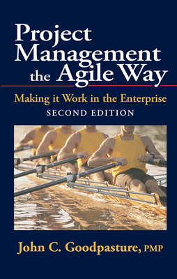 Project Management the Agile Way: Making It Work in the Enterprise - Goodpasture, John C, P.M.P.