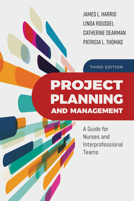 Project Planning and Management: A Guide for Nurses and Interprofessional Teams - Harris, James L, and Roussel, Linda A, and Dearman, Catherine