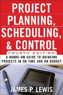 Project Planning, Scheduling, and Control: A Hands-On Guide to Bringing Projects in on Time and on Budget - Lewis, James P, Ph.D.