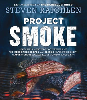 Project Smoke: Seven Steps to Smoked Food Nirvana, Plus 100 Irresistible Recipes from Classic (Slam-Dunk Brisket) to Adventurous (Smoked Bacon-Bourbon Apple Crisp) - Raichlen, Steven