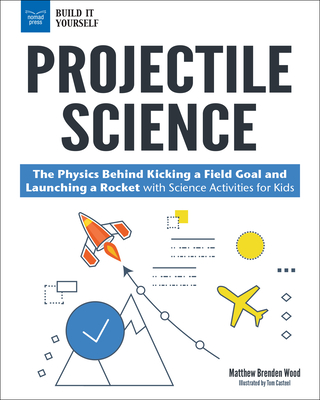 Projectile Science: The Physics Behind Kicking a Field Goal and Launching a Rocket with Science Activities for Kids - Wood, Matthew Brenden
