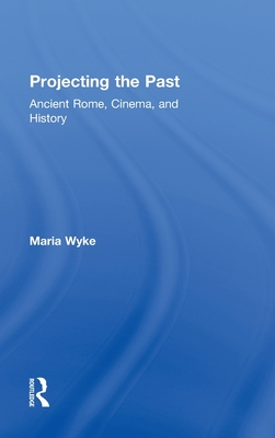 Projecting the Past: Ancient Rome, Cinema and History - Wyke, Maria