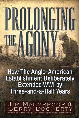 Prolonging the Agony: How the Anglo-American Establishment Deliberately Extended WWI by Three-And-A-Half Years. - MacGregor, Jim, and Docherty, Gerry