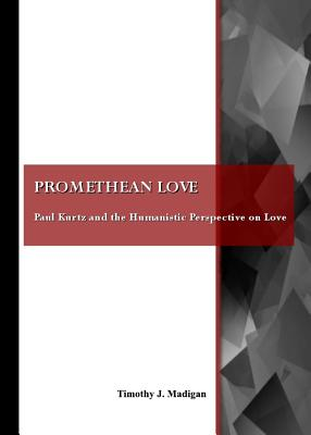 Promethean Love: Paul Kurtz and the Humanistic Perspective on Love - Madigan, Timothy (Editor)