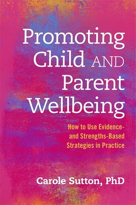 Promoting Child and Parent Wellbeing: How to Use Evidence- And Strengths-Based Strategies in Practice - Sutton, Carole, Ms.