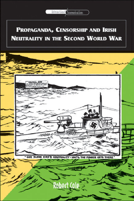 Propaganda, Censorship and Irish Neutrality in the Second World War - Cole, Robert, Professor