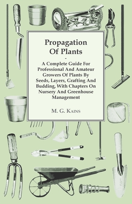 Propagation of Plants - A Complete Guide for Professional and Amateur Growers of Plants by Seeds, Layers, Grafting and Budding, with Chapters on Nursery and Greenhouse Management - M G Kains