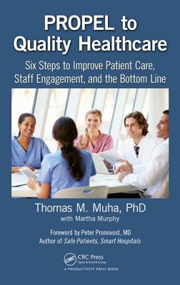 PROPEL to Quality Healthcare: Six Steps to Improve Patient Care, Staff Engagement, and the Bottom Line - Muha, Thomas M, and Murphy, Martha