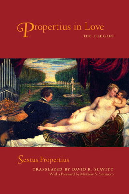 Propertius in Love: The Elegies - Propertius, Sextus, and Slavitt, David R (Translated by), and Santirocco, Matthew (Foreword by)
