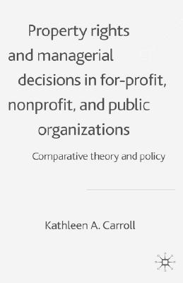 Property Rights and Managerial Decisions in For-Profit, Nonprofit, and Public Organizations: Comparative Theory and Policy - Carroll, K