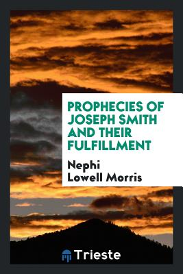 Prophecies of Joseph Smith and Their Fulfillment - Morris, Nephi Lowell