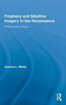 Prophecy and Sibylline Imagery in the Renaissance: Shakespeare 's Sibyls - Malay, Jessica L