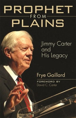 Prophet from Plains: Jimmy Carter and His Legacy - Gaillard, Frye, Mr., and Carter, David C (Foreword by)