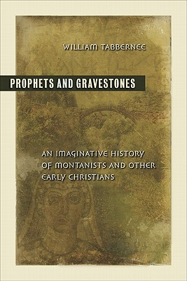Prophets and Gravestones: An Imaginative History of Montanists and Other Early Christians - Tabbernee, William