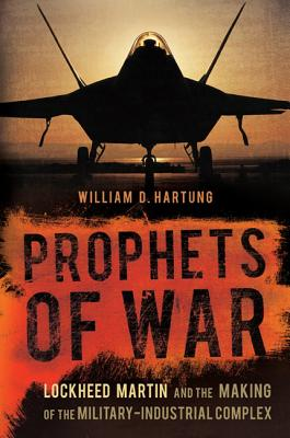 Prophets of War: Lockheed Martin and the Making of the Military-Industrial Complex - Hartung, William D