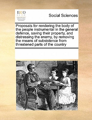Proposals for Rendering the Body of the People Instrumental in the General Defence, Saving Their Property, and Distressing the Enemy, by Removing the Means of Subsistence from Threatened Parts of the Country - Multiple Contributors