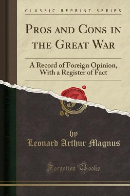 Pros and Cons in the Great War: A Record of Foreign Opinion, with a Register of Fact (Classic Reprint) - Magnus, Leonard Arthur