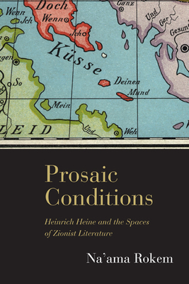 Prosaic Conditions: Heinrich Heine and the Spaces of Zionist Literature - Rokem, Na'Ama