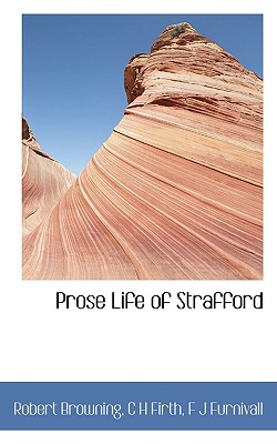 Prose Life of Strafford - Browning, Robert, and Firth, C H, and Furnivall, F J