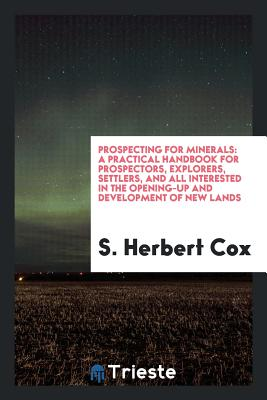 Prospecting for Minerals: A Practical Handbook for Prospectors, Explorers, Settlers, and All Interested in the Opening-Up and Development of New Lands - Cox, S Herbert