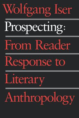 Prospecting: From Reader Response to Literary Anthropology - Iser, Wolfgang, Professor