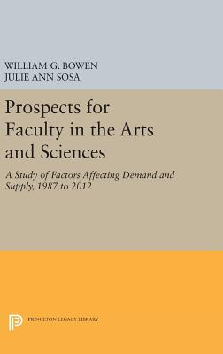Prospects for Faculty in the Arts and Sciences: A Study of Factors Affecting Demand and Supply, 1987 to 2012 - Bowen, William G., and Sosa, Julie Ann