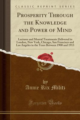 Prosperity Through the Knowledge and Power of Mind: Lectures and Mental Treatments Delivered in London, New York, Chicago, San Francisco and Los Angeles in the Years Between 1900 and 1913 (Classic Reprint) - Militz, Annie Rix