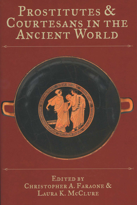 Prostitutes and Courtesans in the Ancient World - Faraone, Christopher A (Editor), and McClure, Laura K (Editor)