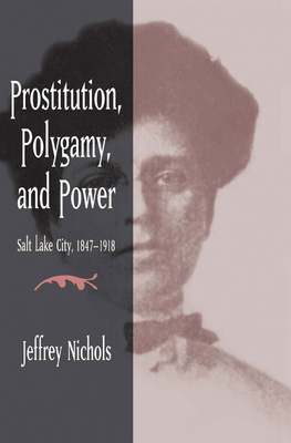 Prostitution, Polygamy, and Power: Salt Lake City, 1847-1918 - Nichols, Jeffrey