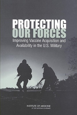 Protecting Our Forces: Improving Vaccine Acquisition and Availability in the U.S. Military - Institute of Medicine, and Medical Follow-Up Agency, and Committee on a Strategy for Minimizing the Impact of Naturally...