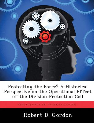 Protecting the Force? a Historical Perspective on the Operational Effect of the Division Protection Cell - Gordon, Robert D