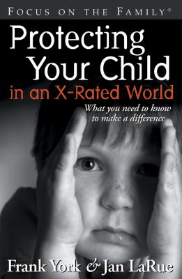 Protecting Your Child in an X-Rated World: What You Need to Know to Make a Difference - LaRue, Jan, and York, Frank