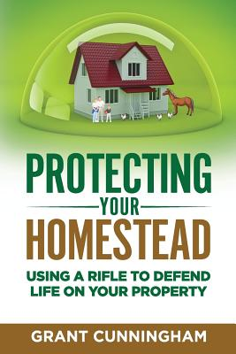 Protecting Your Homestead: Using a Rifle to Defend Life on Your Property - Cunningham, Grant