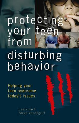 Protecting Your Teen from Disturbing Behaviors: Helping Your Teen Overcome Today's Issues - Vukich, Lee, and Vandegriff, Steve